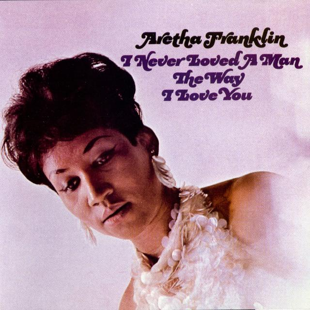 Aretha Franklin I NEVER LOVED A MAN THE WAY I LOVE YOU Cover