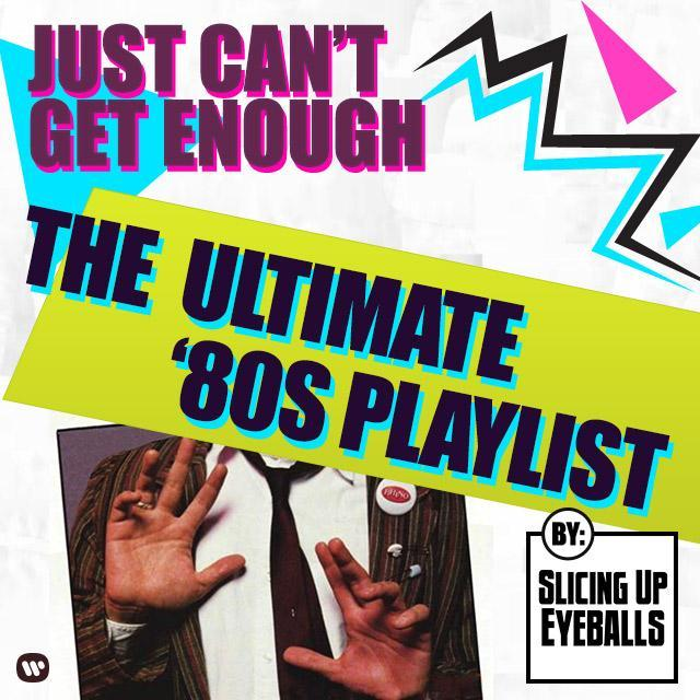 Just Can't Get Enough - The '80s - Presented By Slicing Up Eyeballs